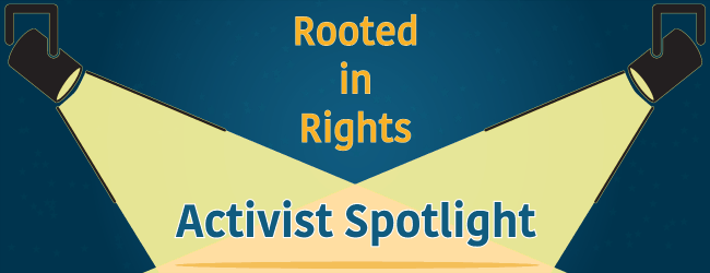 "A deep blue background with text that reads ""Rooted in Rights."" Two spotlights in the top left and right corners of the image shine across the image, highlighting the words ""Activist Spotlight."